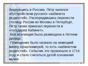 Вернувшись в Россию, Пётр занялся обустройством русского «кабинета редкостей». Р