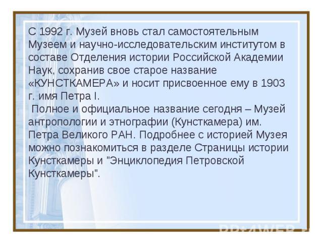 C 1992 г. Музей вновь стал самостоятельным Музеем и научно-исследовательским институтом в составе Отделения истории Российской Академии Наук, сохранив свое старое название «КУНСТКАМЕРА» и носит присвоенное ему в 1903 г. имя Петра I. Полное и официал…