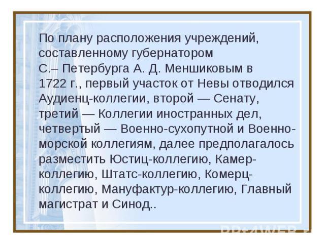 По плану расположения учреждений, составленному губернатором С.–Петербурга А.Д.Меншиковым в 1722г., первый участок от Невы отводился Аудиенц-коллегии, второй — Сенату, третий — Коллегии иностранных дел, четвертый — Военно-сухопутной и Военно-мор…