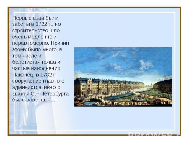 Первые сваи были забиты в 1722г., но строительство шло очень медленно и неравномерно. Причин этому было много, в том числе и болотистая почва и частые наводнения. Наконец, в 1732г. сооружение главного административного здания С.–Петербурга было з…