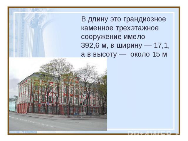 В длину это грандиозное каменное трехэтажное сооружение имело 392,6м, в ширину — 17,1, а в высоту — около 15 м
