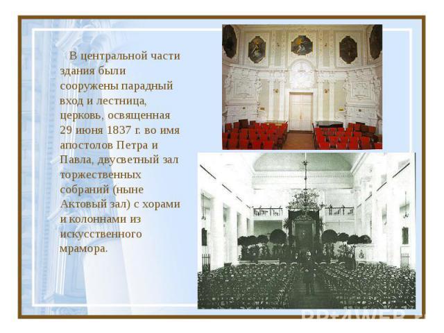 В центральной части здания были сооружены парадный вход и лестница, церковь, освященная 29 июня 1837г. во имя апостолов Петра и Павла, двусветный зал торжественных собраний (ныне Актовый зал) с хорами и колоннами из искусственного мрамора.