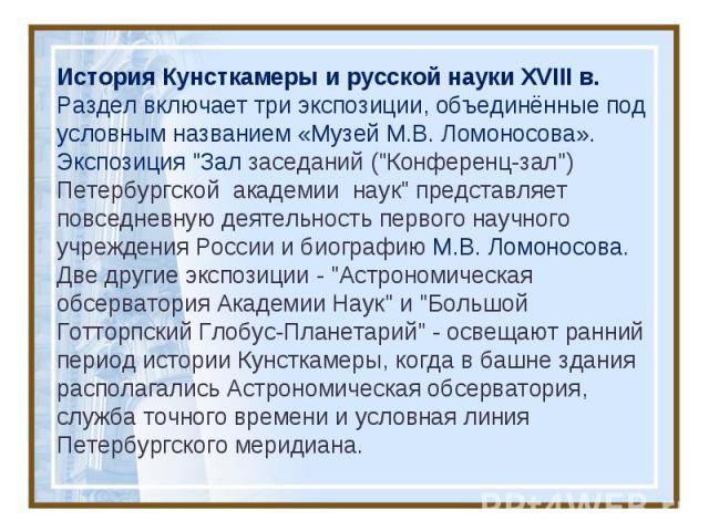 История Кунсткамеры и русской науки XVIII в. Раздел включает три экспозиции, объединённые под условным названием «Музей М.В. Ломоносова». Экспозиция