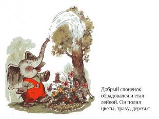 Добрый слоненок обрадовался и сталлейкой. Он полилцветы, траву, деревья
