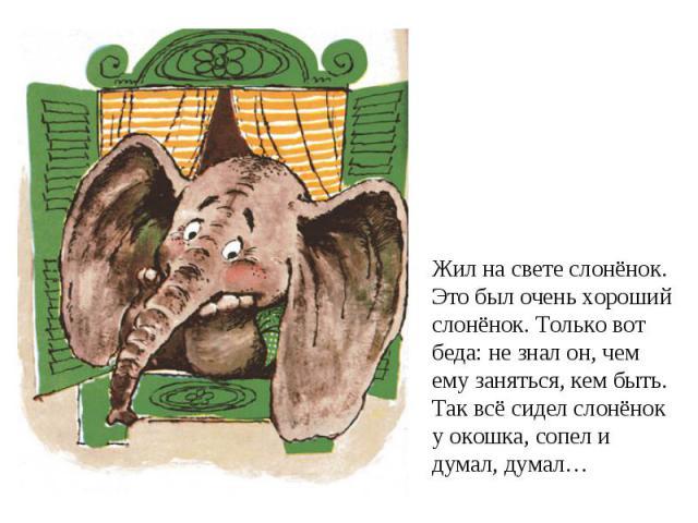 Жил на свете слонёнок.Это был очень хорошийслонёнок. Только вот беда: не знал он, чем ему заняться, кем быть.Так всё сидел слонёнок у окошка, сопел и думал, думал…