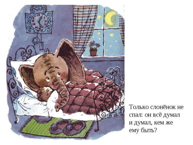 Только слонёнок не спал: он всё думали думал, кем жеему быть?