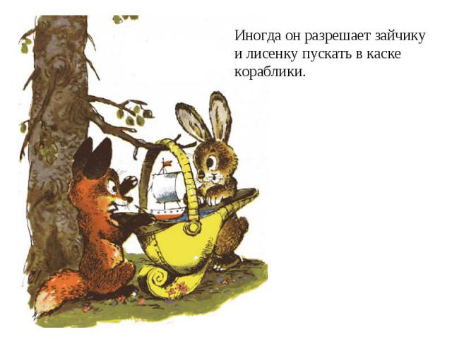 Иногда он разрешает зайчикуи лисенку пускать в каскекораблики.