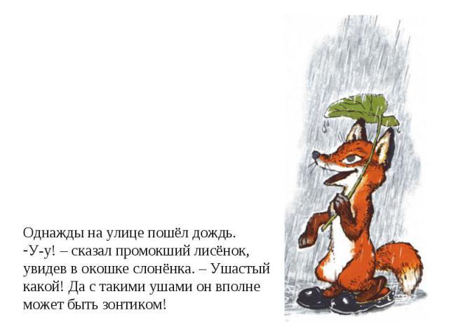 Однажды на улице пошёл дождь.У-у! – сказал промокший лисёнок,увидев в окошке слонёнка. – Ушастыйкакой! Да с такими ушами он вполнеможет быть зонтиком!