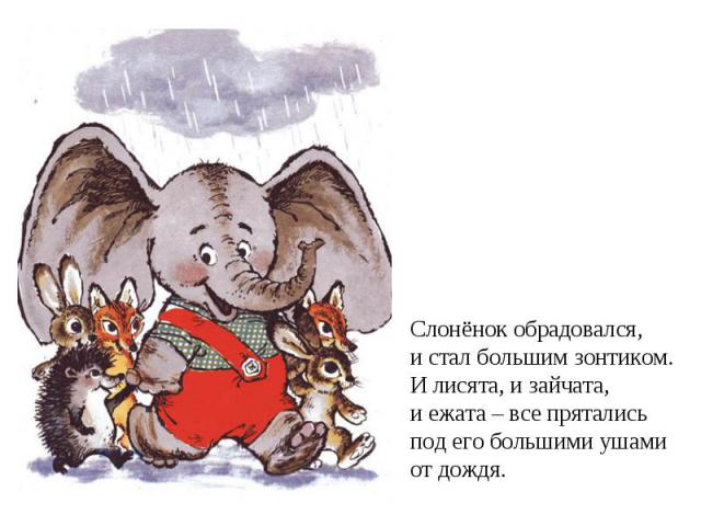 Слонёнок обрадовался, и стал большим зонтиком.И лисята, и зайчата,и ежата – все пряталисьпод его большими ушамиот дождя.