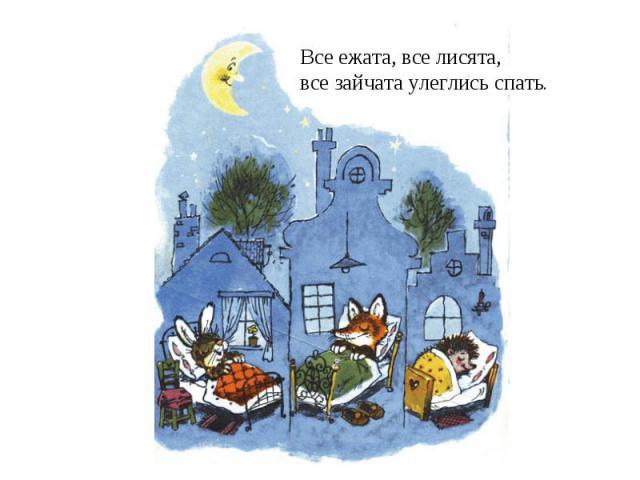 Все ежата, все лисята,все зайчата улеглись спать.