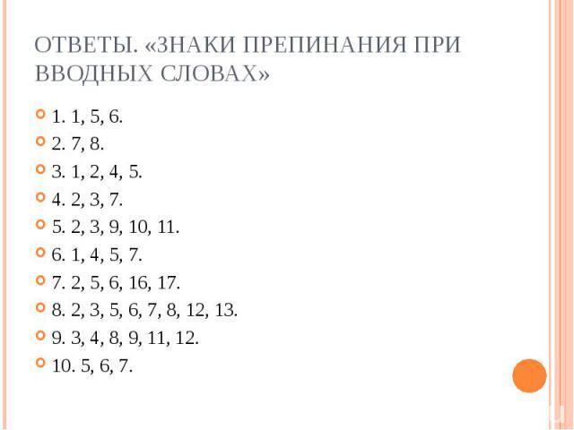 Ответы. «Знаки препинания при вводных словах»1. 1, 5, 6.2. 7, 8.3. 1, 2, 4, 5.4. 2, 3, 7.5. 2, 3, 9, 10, 11.6. 1, 4, 5, 7.7. 2, 5, 6, 16, 17.8. 2, 3, 5, 6, 7, 8, 12, 13.9. 3, 4, 8, 9, 11, 12.10. 5, 6, 7.