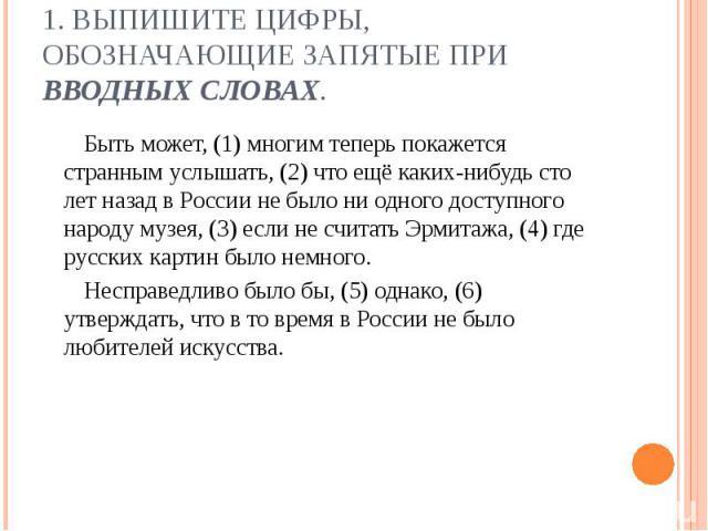 1. Выпишите цифры, обозначающие запятые при вводных словах. Быть может, (1) многим теперь покажется странным услышать, (2) что ещё каких-нибудь сто лет назад в России не было ни одного доступного народу музея, (3) если не считать Эрмитажа, (4) где р…