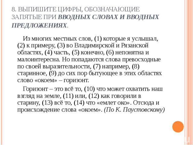 8. ВЫПИШИТЕ ЦИФРЫ, ОБОЗНАЧАЮЩИЕ ЗАПЯТЫЕ ПРИ ВВОДНЫХ СЛОВАХ И ВВОДНЫХ ПРЕДЛОЖЕНИЯХ. Из многих местных слов, (1) которые я услышал, (2) к примеру, (3) во Владимирской и Рязанской областях, (4) часть, (5) конечно, (6) непонятна и малоинтересна. Но попа…