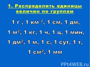 1. Распределить единицы величин по группам1 г , 1 км 2, 1 см, 1 дм, 1 м2, 1 кг,