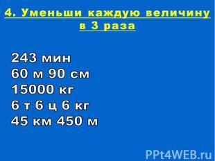 4. Уменьши каждую величину в 3 раза243 мин60 м 90 см15000 кг6 т 6 ц 6 кг45 км 45
