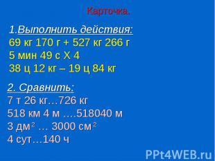 Карточка.Выполнить действия:69 кг 170 г + 527 кг 266 г5 мин 49 с Х 438 ц 12 кг –