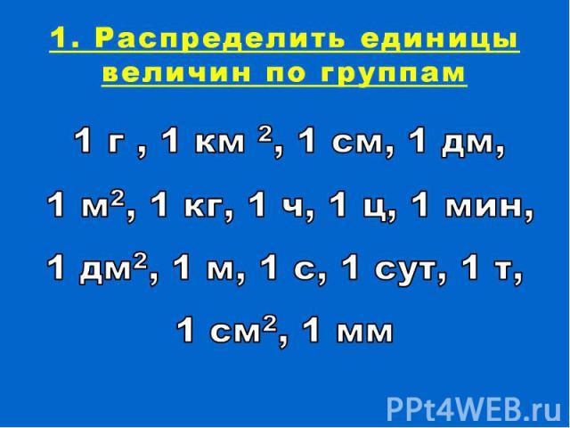 1. Распределить единицы величин по группам1 г , 1 км 2, 1 см, 1 дм, 1 м2, 1 кг, 1 ч, 1 ц, 1 мин, 1 дм2, 1 м, 1 с, 1 сут, 1 т, 1 см2, 1 мм
