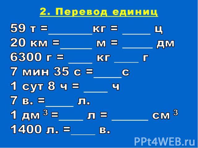 2. Перевод единиц59 т = кг = ц20 км = м = _____ дм 6300 г = кг ____ г7 мин 35 с = с1 сут 8 ч = ч7 в. = л.1 дм 3 =____ л = ______ см 3 1400 л. =____ в.