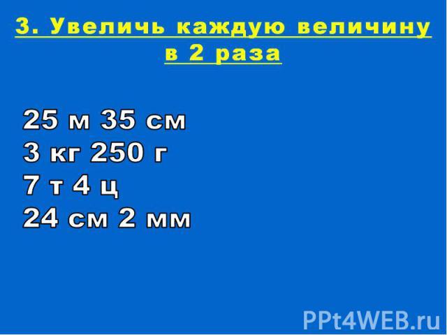 3. Увеличь каждую величину в 2 раза25 м 35 см 3 кг 250 г 7 т 4 ц24 см 2 мм