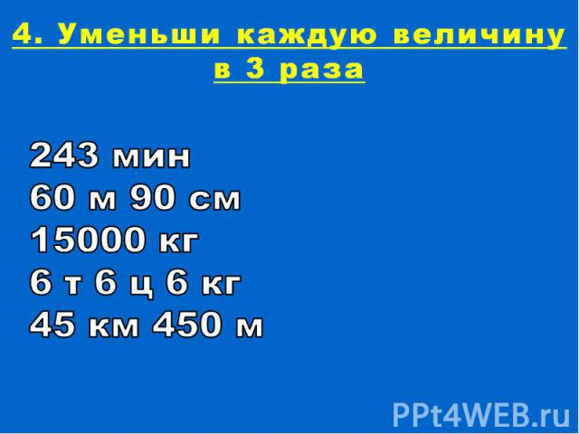 4. Уменьши каждую величину в 3 раза243 мин60 м 90 см15000 кг6 т 6 ц 6 кг45 км 450 м