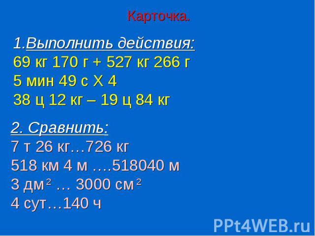 Карточка.Выполнить действия:69 кг 170 г + 527 кг 266 г5 мин 49 с Х 438 ц 12 кг – 19 ц 84 кг2. Сравнить:7 т 26 кг…726 кг518 км 4 м ….518040 м3 дм 2 … 3000 см 2 4 сут…140 ч