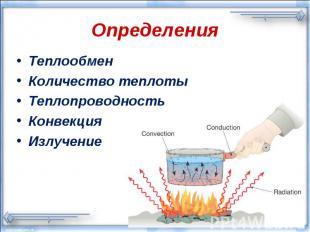 Определения ТеплообменКоличество теплотыТеплопроводностьКонвекцияИзлучение