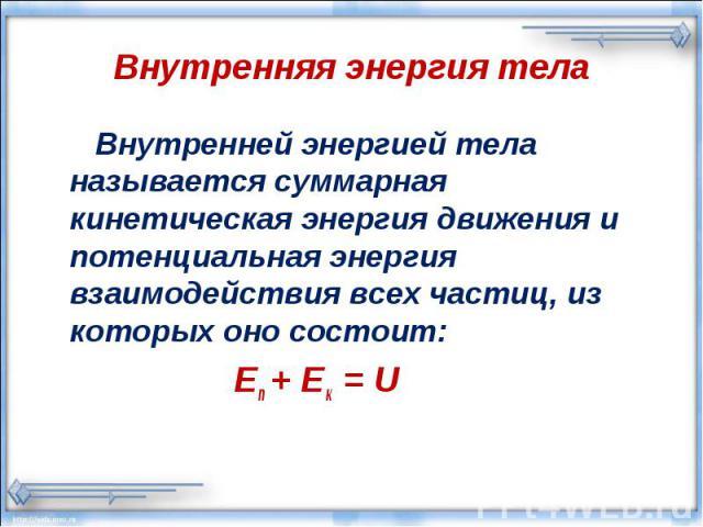 Внутренняя энергия тела Внутренней энергией тела называется суммарная кинетическая энергия движения и потенциальная энергия взаимодействия всех частиц, из которых оно состоит: Еп + Ек = U