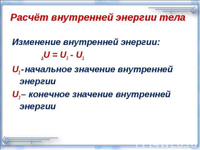 Расчёт внутренней энергии телаИзменение внутренней энергии: ΔU = U2 - U1 U1 - начальное значение внутренней энергииU2 – конечное значение внутренней энергии