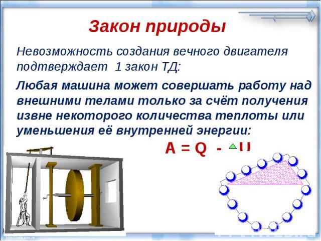 Закон природы Невозможность создания вечного двигателя подтверждает 1 закон ТД: Любая машина может совершать работу над внешними телами только за счёт получения извне некоторого количества теплоты или уменьшения её внутренней энергии: A = Q - U