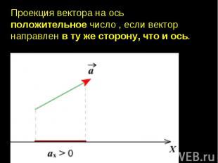 Проекция вектора на ось положительное число , если вектор направлен в ту же стор