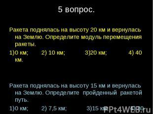 Ракета поднялась на высоту 20 км и вернулась на Землю. Определите модуль перемещ