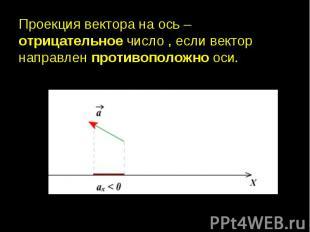 Проекция вектора на ось – отрицательное число , если вектор направлен противопол