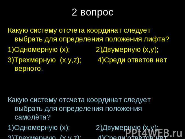 Какую систему отсчета координат следует выбрать для определения положения лифта?1)Одномерную (x); 2)Двумерную (x,y);3)Трехмерную (x,y,z); 4)Среди ответов нет верного.Какую систему отсчета координат следует выбрать для определения положения самолёта?…