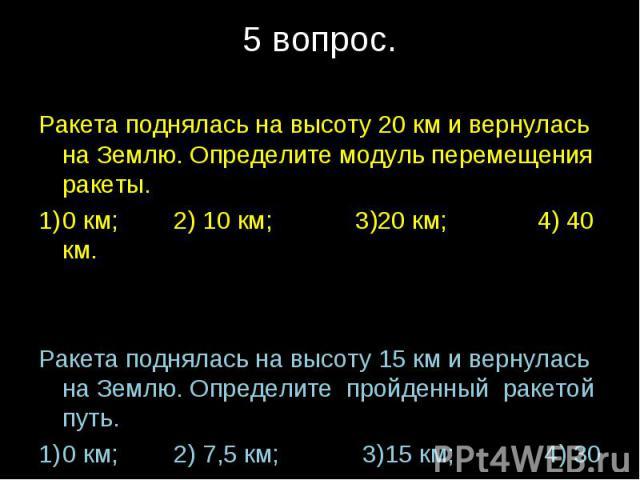 Ракета поднялась на высоту 20 км и вернулась на Землю. Определите модуль перемещения ракеты.0 км; 2) 10 км; 3)20 км; 4) 40 км.Ракета поднялась на высоту 15 км и вернулась на Землю. Определите пройденный ракетой путь.0 км; 2) 7,5 км; 3)15 км; 4) 30 км.