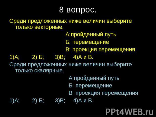 Среди предложенных ниже величин выберите только векторные. А:пройденный путь Б: перемещение В: проекция перемещения1)А; 2) Б; 3)В; 4)А и В.Среди предложенных ниже величин выберите только скалярные. А:пройденный путь Б: перемещение В: проекция переме…