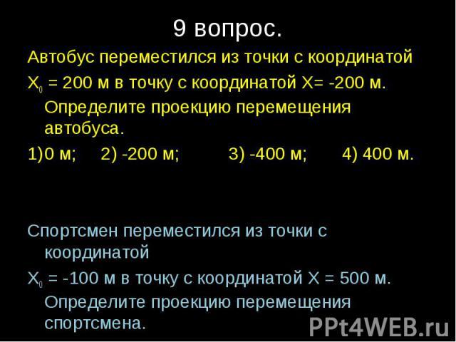 Автобус переместился из точки с координатой Х0 = 200 м в точку с координатой Х= -200 м. Определите проекцию перемещения автобуса.0 м; 2) -200 м; 3) -400 м; 4) 400 м.Спортсмен переместился из точки с координатой Х0 = -100 м в точку с координатой Х = …