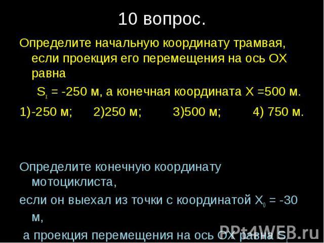 Определите начальную координату трамвая, если проекция его перемещения на ось ОХ равна Sх = -250 м, а конечная координата Х =500 м.-250 м; 2)250 м; 3)500 м; 4) 750 м.Определите конечную координату мотоциклиста, если он выехал из точки с координатой …