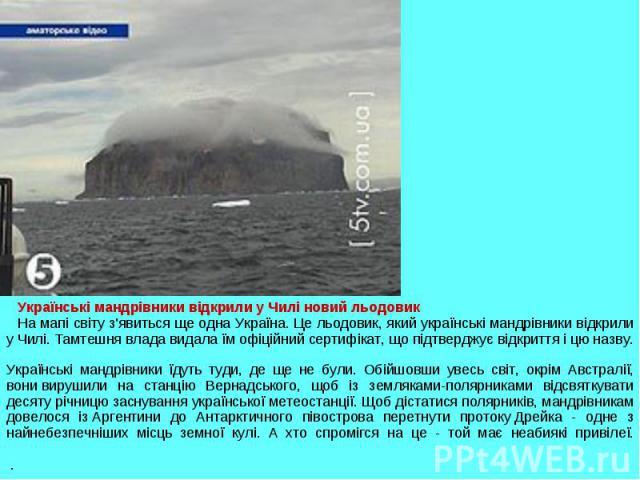 Українські мандрівники відкрили у Чилі новий льодовикНа мапі світу з'явиться ще одна Україна. Це льодовик, який українські мандрівники відкрили у Чилі. Тамтешня влада видала їм офіційний сертифікат, що підтверджує відкриття і цю назву.Українські ман…