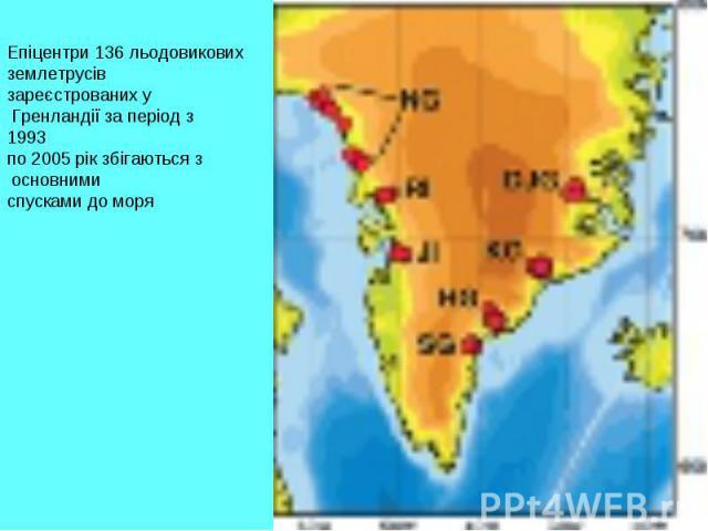 Епіцентри 136 льодовикових землетрусів зареєстрованих у Гренландії за період з 1993 по 2005 рік збігаються з основними спусками до моря