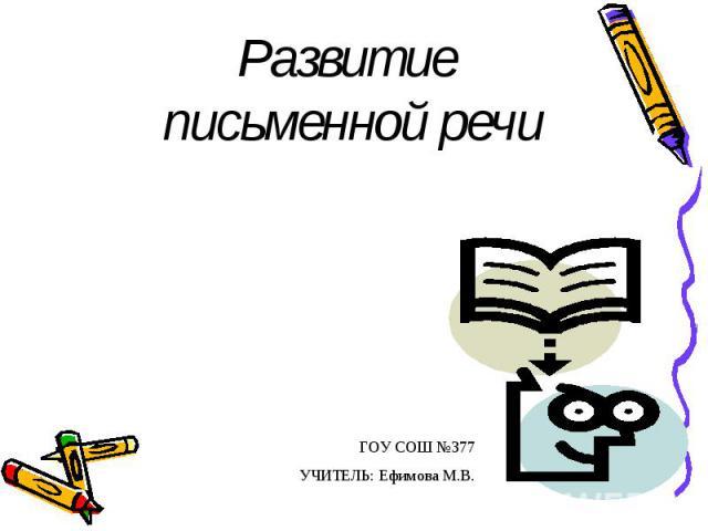 Развитие письменной речи ГОУ СОШ №377 УЧИТЕЛЬ: Ефимова М.В.