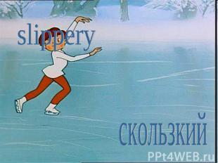 slipperyскользкий