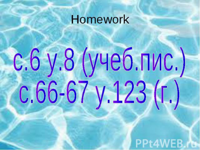 Homework с.6 у.8 (учеб.пис.)с.66-67 у.123 (г.)