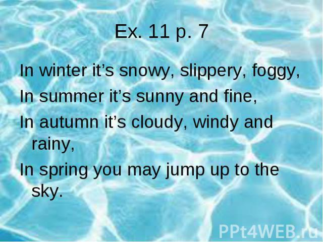 Ex. 11 p. 7In winter it's snowy, slippery, foggy,In summer it's sunny and fine,In autumn it's cloudy, windy and rainy,In spring you may jump up to the sky.