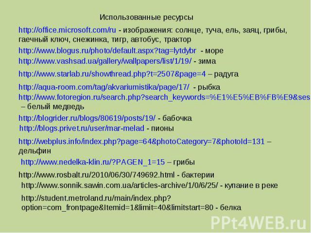 Использованные ресурсыhttp://office.microsoft.com/ru - изображения: солнце, туча, ель, заяц, грибы, гаечный ключ, снежинка, тигр, автобус, тракторhttp://www.blogus.ru/photo/default.aspx?tag=lytdybr - мореhttp://www.vashsad.ua/gallery/wallpapers/list…