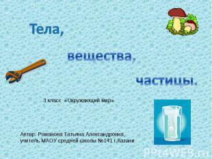 Тела, вещества, частицы 3 класс «Окружающий мир» Автор: Романова Татьяна Алексан