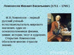 Ломоносов Михаил Васильевич (1711 – 1765 ) М.В.Ломоносов – первый русский учёный