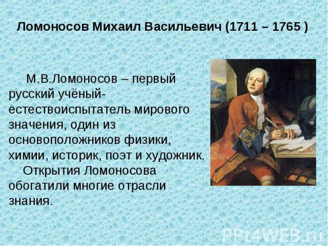Ломоносов Михаил Васильевич (1711 – 1765 ) М.В.Ломоносов – первый русский учёный-естествоиспытатель мирового значения, один из основоположников физики, химии, историк, поэт и художник. Открытия Ломоносова обогатили многие отрасли знания.