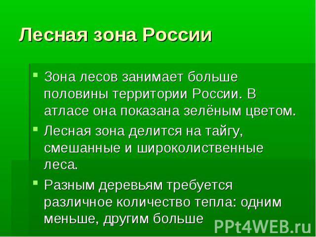 Лесная зона РоссииЗона лесов занимает больше половины территории России. В атласе она показана зелёным цветом.Лесная зона делится на тайгу, смешанные и широколиственные леса.Разным деревьям требуется различное количество тепла: одним меньше, другим больше