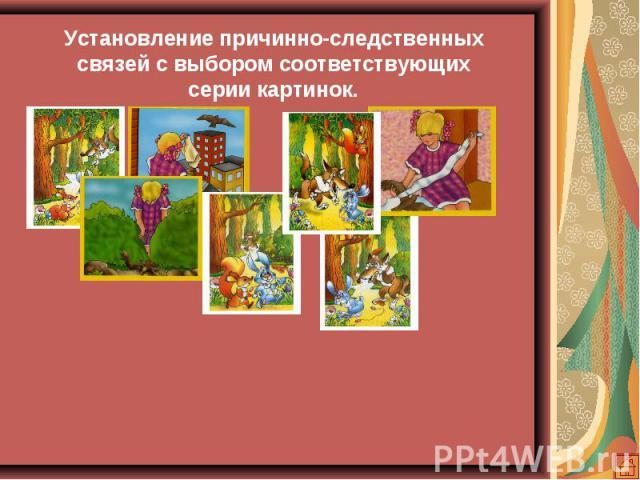 Установление причинно-следственных связей с выбором соответствующих серии картинок.