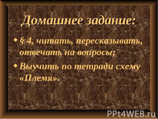 Домашнее задание: § 4, читать, пересказывать, отвечать на вопросы;Выучить по тетради схему «Племя».